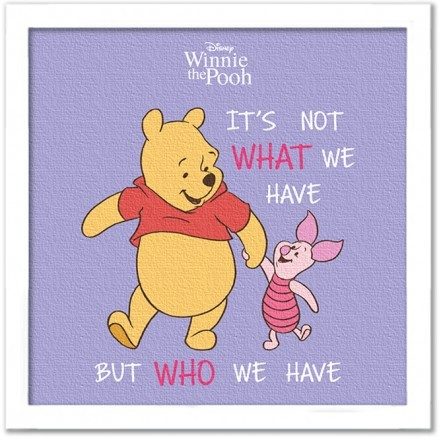 It is not what we have, Winnie the Pooh